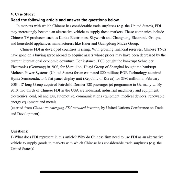 V. Case Study: Read the following article and answer the questions below In markets with which Chinese has considerable trade surpluses (e.g. the United States), FDI may increasingly become an alternative vehicle to supply those markets. These companies include Chinese TV producers such as Konka Electronics, Skyworth and Changhong Electronic Groups, and household appliances manufacturers like Haier and Guangdong Midea Group Chinese FDI in developed countries is rising. With growing financial reserves, Chinese TNCs have gone on a buying spree abroad to acquire assets whose prices may have been depressed by the current international economic downturn. For instance, TCL bought the bankrupt Schneider Electronics (Germany) in 2002, for $8 million; Huayi Group of Shanghai bought the bankrupt Moltech Power Systems (United States) for an estimated $20 million; BOE Technology acquired Hynix Semiconductors flat panel display unit (Republic of Korea) for $380 million in February 2003·D long Group acquired Fairchild Dornier 728 passenger jet programme in Germany By 2010, two thirds of Chinese FDI in the USA are industrial: industrial machinery and equipment, electronics, coal, ol and gas, automotive, communications equipment, medical devices, renewable energy equipment and metals. (exerted from China: an emerging FDI outward investor, by United Nations Conference on Trade and Development) Questions: 1) What does FDI represent in this article? Why do Chinese firm need to use FDI as an alternative vehicle to supply goods to markets with which Chinese has considerable trade surpluses (e.g. the United States)?