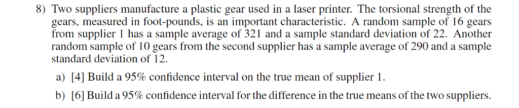 8) Two suppliers manufacture a plastic gear used in a laser printer. The torsional strength of the gears, measured in foot-pounds, is an important characteristic. A random sample of 16 gears from supplier 1 has a sample average of 321 and a sample standard deviation of 22. Another random sample of 10 gears from the second supplier has a sample average of 290 and a sample standard deviation of 12. [41 Build a 95% confidence interval on the true mean of supplier 1. [6] Build a 95% confidence interval for the difference in the true means of the two suppliers. a) b)