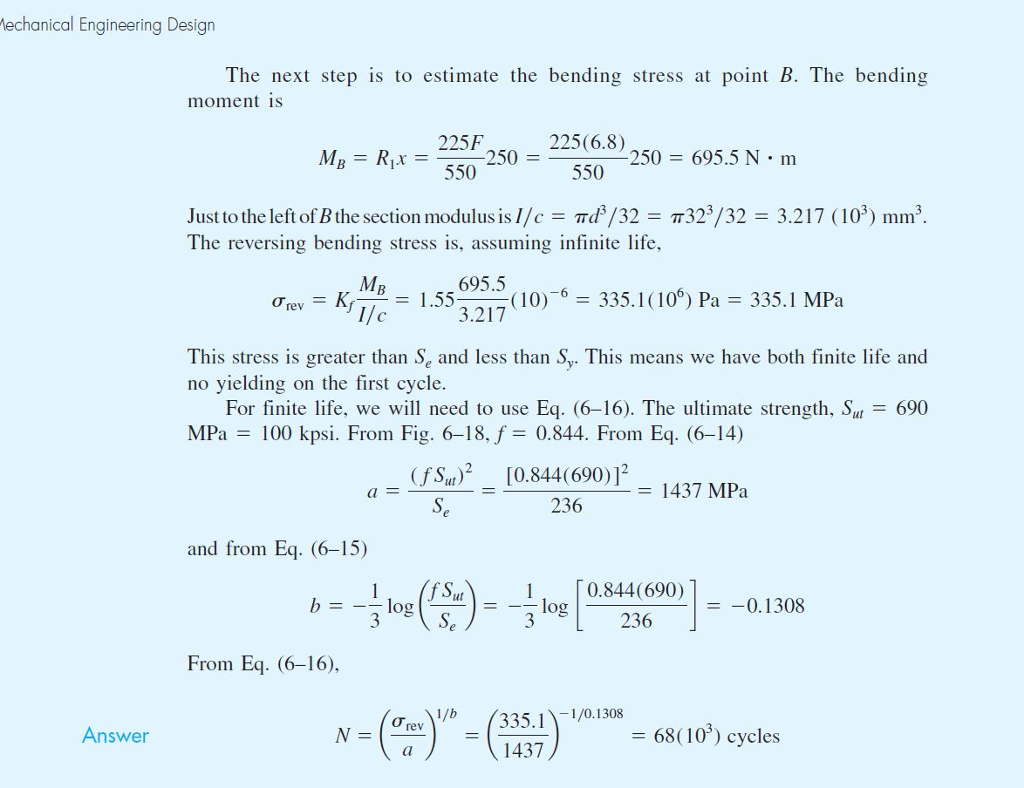 echanical Engineering Desian The next step is to estimate the bending stress at point B. The bending moment is 225-250 =-550 550 225(6.8) M,-Ru 250 = 695.5 N·m Just to the left ofBthe section moduļus is//c- d3/32- The reversing bending stress is, assuming infinite life, 323/32-3.217 ( 103) mm3 695.56 Ơrev 1.55 ,( 10)-6-335. I ( 106) Pa= 335.1 MPa 3.217 This stress is greater than Se and less than Sy. This means we have both finite life and no yielding on the first cycle For finite life, we will need to use Eq. (6-16). The ultimate strength. Sut-690 MPa 100 kpsi. From Fig. 6-18, f-0.844. From Eq. (6-14) f S [0.844(690)j - 1437 MPa 236 and from Eq. (6-15) ( -)--Ilog(29690)- 0.844(690) 236 blog =-0. I 308 From Eq. (6-16), 335.11/0.1308 1437 Answer -68( 103) cycles
