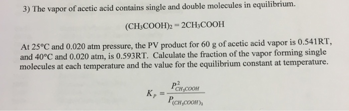 3) The vapor of acetic acid contains single and double molecules in equilibrium (CH3COOH)2 = 2CH,COOH At 25°C and 0.020 atm pressure, the PV product for 60 g of acetic acid vapor is 0.541RT, and 40°C and 0.020 atm, is 0.593RT. Calculate the fraction of the vapor forming single molecules at each temperature and the value for the equilibrium constant at temperature. (CH,COOH)