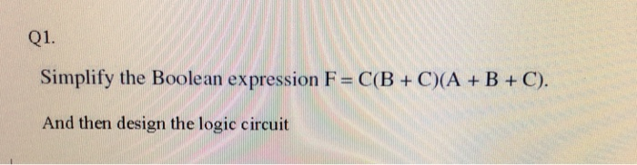 (21 Q1. Simplify the Boolean expression F = C(B + C)(A + B + C) And then design the logic circuit