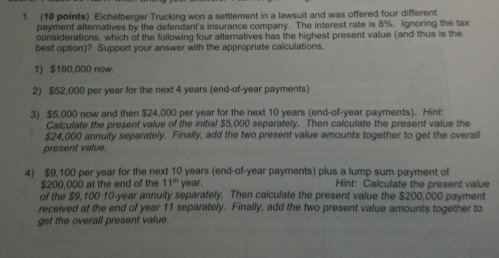 (10 points) Eichelberger Trucking won a settlement in a lawsuit and was offered four different considerations, which of the following four alternatives has the highest present value (and thus is the 1. alternatives by the defendants insurance company. The interest rate is 8%. Ignoring the tax best option)? Support your answer with the appropriate calculations 1) $180,000 now. 2) $52,000 per year for the next 4 years (end-of-year payments) 3) $5,000 now and then $24,000 per year for the next 10 years (end-of-year payments). Hint: Calculate the present value of the initial $5,000 separately. Then calculate the present value the $24,000 annuity separately. Finally, add the two present value amounts together to get the overal present value. $9,100 per year for the next 10 years (end-of-year payments) plus a lump sum payment of $200,000 at the end of the 11th year of the $9,100 10-year annuity separately. Then calculate the present value the $200,000 payment received at the end of year 11 separately. Finally, add the two present value amounts together to 4) Hint: Calculate the present value get the overall present value