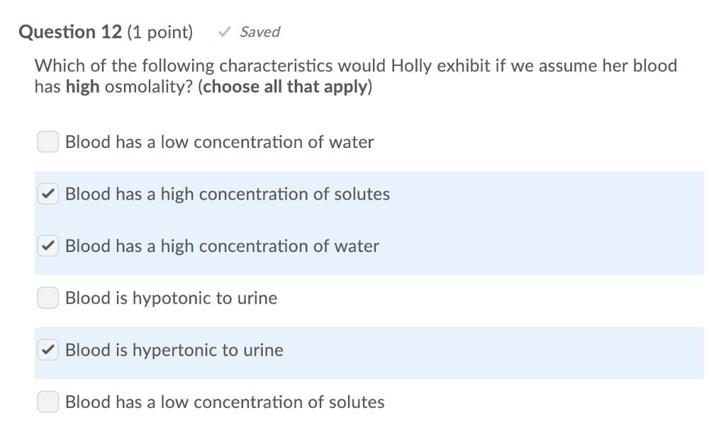 Question 12 (1 point) Saved Which of the following characteristics would Holly exhibit if we assume her blood has high osmolality? (choose all that apply) Blood has a low concentration of water Blood has a high concentration of solutes Blood has a high concentration of water Blood is hypotonic to urine Blood is hypertonic to urine Blood has a low concentration of solutes