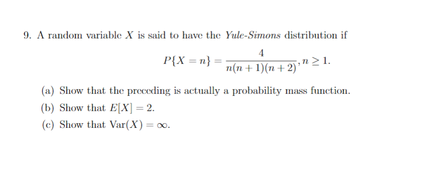 9. A random variable X is said to have the Yule-Simons distribution if P(X = n} = n(n + 1)(n + 2), (a) Show that the preceding is actually a probability mass function. (b) Show that ElX) = 2. (c) Show that Var(X) = oo.