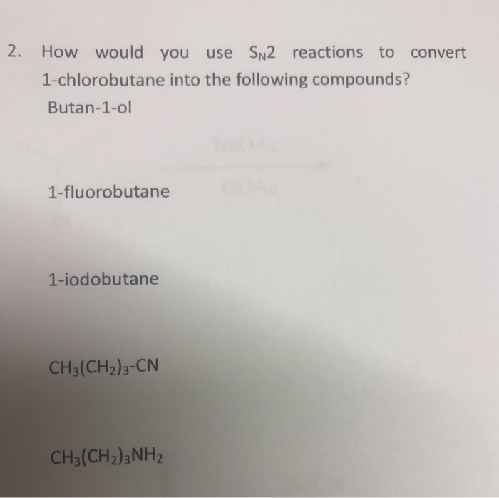 2. How would you use SN2 reactions to convert 1-chlorobutane into the following compounds? Butan-1-ol 1-fluorobutane 1-iodobu
