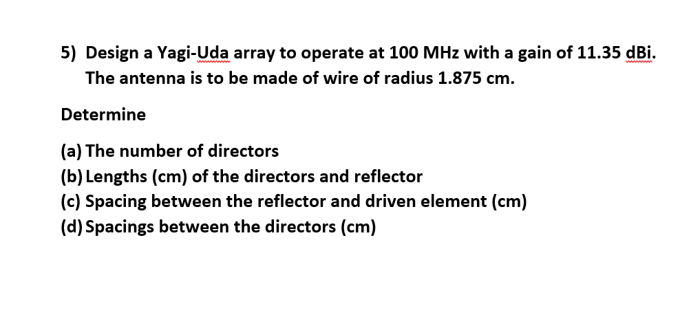 5) Design a Yagi-Uda array to operate at 100 MHz with a gain of 11.35 dBi. na is to be made of wire of radius 1.875 cm. Deter