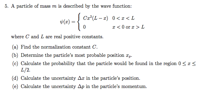 5. A particle of mass m is described by the wave function: t(x)- z <0 or> L where C and L are real positive constants. (a) Fi