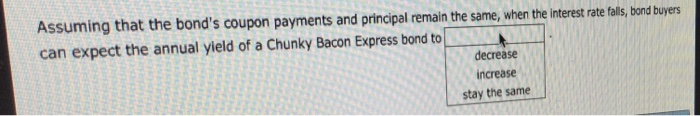 Assuming that the bonds coupon payments and principal remain the same, when the interest rat tals, bond buyers can expect the annual yield of a Chunky Bacon Express bond to decrease increase stay the same