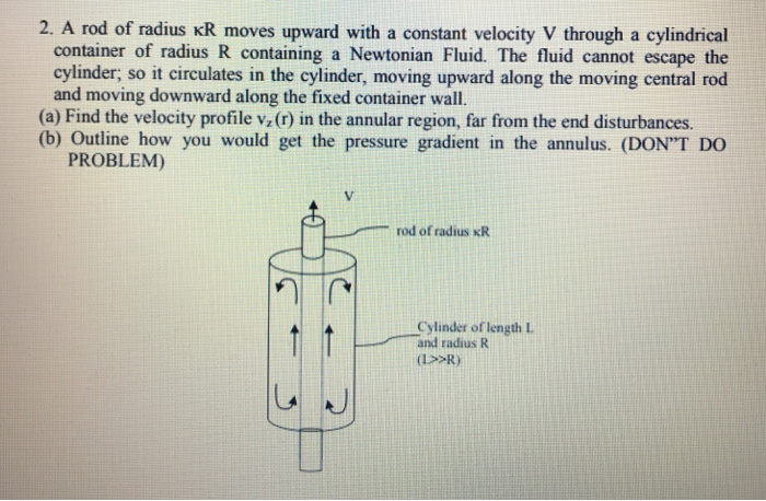 2. A rod of radius KR moves upward with a constant velocity V through a cylindrical container of radius R containing a Newtonian Fluid. The fluid cannot escape the cylinder, so it circulates in the cylinder, moving upward along the moving central rod and moving downward along the fixed container wall. (a) Find the velocity profile vz(r) in the annular region, far from the end disturbances. (b) Outline how you would get the pressure gradient in the annulus. (DONT DO PROBLEM) V. RERT rod of radius xR Cylinder of length L and radius R