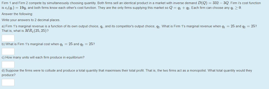 Firm 1 and Firm 2 compete by simultaneously choosing quantity. Both firms sell an identical product in a market with inverse demand D(Q) 332 3Q. Firm is cost function is ci (a ) 19a and both firms know each others cost function. They are the only firms supplying this market so Q qi +虹Each firm can choose any gi 0 Answer the following: Write your answers to 2 decimal places a) Firm 1s marginal revenue is a function of its own output choice, gi , and its competitors output choice, what is Firm 1 s marginal revenue when qǐ = 25 and q2 = 25? That is, what is MR1(25, 25)? b) What is Firm ls marginal cost when qi = 25 and q2-25? c) How many units will each firm produce in equilibrium? d) Suppose the firms were to collude and produce a total quantity that maximises their total profit. That is, the two firms act as a monopolist. What total quantity would they produce?