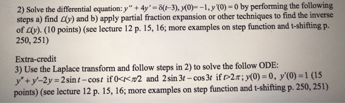2) Solve the differential equation: y + 4y,-6(1-3), y(0)--I, y(0)-0 by performing the following steps a) find v) and b) apply partial fraction expansion or other techniques to find the inverse of co). (O points) (see lecture 12 p. 15, 16, more examples on step function and t-shifting p. 250, 251) Extra-credit 3) Use the Laplace transform and follow steps in 2) to solve the follow ODE: y+y-2y 2sint-cost if ocK2 and 2sin 3t-cos3t if o2T; y(0)-0, y(O)-1 (15 points) (see lecture 12 p. 15, 16, more example s on step function and t-shifting p. 250, 251)