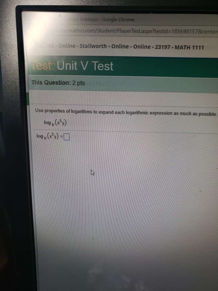 o Adebayo-Google Chrome mathxl.com/Student/PlayerTest.aspx/testld-1856981578centen e-Online -Stallworth- Online- Online- 23197- MATH 1111 Test : Unit V Test This Question: 2 pts Use properties log b (y) log b (x%)-L of logarithms to expand each logarithmic expression as much as possible