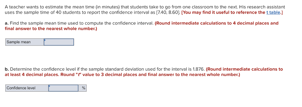 A teacher wants to estimate the mean time (in minutes) that students take to go from one classroom to the next. His research assistant uses the sample time of 40 students to report the confidence interval as [7.40, 8.60]. [You may find it useful to reference the t table.] a. Find the sample mean time used to compute the confidence interval. (Round intermediate calculations to 4 decimal places and final answer to the nearest whole number.) Sample mean b. Determine the confidence level if the sample standard deviation used for the interval is 1.876. (Round intermediate calculations to at least 4 decimal places. Round f value to 3 decimal places and final answer to the nearest whole number.) Confidence level