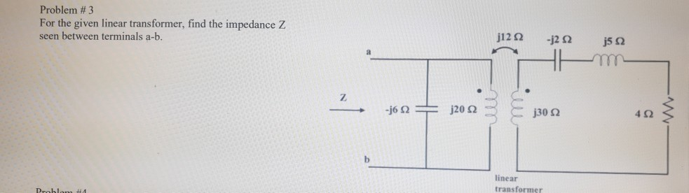 Problem # 3 For the given linear transformer, find the impedance Z seen between terminals a-b. j30 Ω 4Ω linear transformer