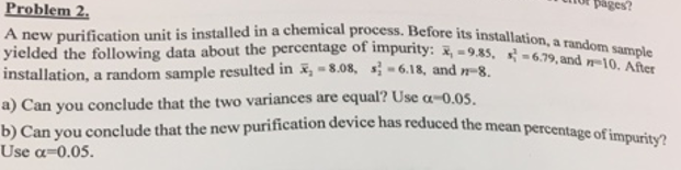 pages? Problem 2 A new purification unit is installed in a chemical process. Before its installation yielded the following da