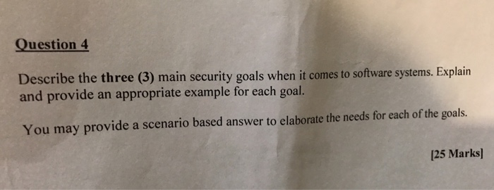 Question 4 Describe the three (3) main security goals when it comes to software systems. Explain and provide an appropriate example for each goal. You may provide a scenario based answer to elaborate the needs for each of the goals. [25 Marks