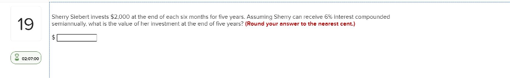 1 e Sherry Siebert invests $2,000 at the end of each six months for five years. Assuming Sherry can receive 6% interest compounded semiannually. what is the value of her investment at the end of five years? (Round your answer to the nearest cent.) 02:07:00