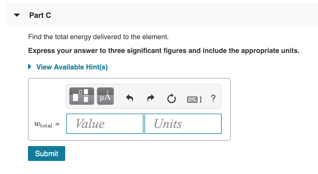 Part C Find the total energy delivered to the element. Express your answer to three significant figures and include the appropriate units. View Available Hint(s) wtotal = 1 Value Units Submit
