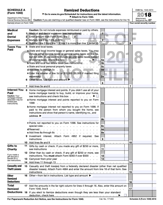 SCHEDULE A (Form 1040) Itemized Deductions OMB No. 1545-0074 Go to www.irs.gow/ScheduleA for instructions and the latest information. Attach to Form 1040. 2018 epartment of the Treasuy intend Reverue Servo,9 Caution: if you are clamng a net qualified disaster loss on Form 4684, see the rstructions for Ire 16. Names) shown on Form 1040 security number Caution: Do not include expenses reimbursed or paid by others. Medical and dental expenses (see and Expenses 3 Multiply line 2 by 7.5% (0.075) Taxes You5 State and local taxes. 2 Enter amount from Form 1040, ine 7 2 4 Subtract line 3 from line 1. If line 3 is more than line 1, enter Paid a State and local income taxes or general sales taxes. You may include either income taxes or general sales taxes on line 5a, but not both. If you elect to include general sales taxes instead of income taxes, check this box b State and local real estate taxes (see instructions).. c State and local personal property taxes d Add lines 5a through 5c. e Enter the smaller of line 5d or $10,000 ($5,000 if married filing 5c 5d separately) 6 Other taxes. List type and amount 7 Add lines Se and 6 Interest You Paid Cautionc Your 8 Home mortgage interest and points. If you didnt use all of your home mortgage loan(s) to buy, build, or improve your home, see instructions and check this box dediction may be a Home mortgage interest and points reported to you on Form 1098 Ba b Home mortgage interest not reported to you on Form 1098. paid to the person from whom you bought the home, see instructions and show that persons name, identifying no., and address 8b c Points not reported to you on Form 1098. See instructions for special rules d Reserved 8d e Add lines 8a through 8c 9 Investment interest Attach Form 4952 if required. See 10 11 Gitts by cash or check. If you made any gift of $250 or more, 12 Other than by cash or check. If any gift of $250 or more, see . Add lines 8e and 9 Gifts to Charity see instructions instructions. You must attach Form 8283 if over $500 . 13 Carryover from prior year. 14 Add lines 11 through 13 Casualty and 15 Casualty and theft loss(es) from a federal ly declared disaster (other than net qualified Theft Losses disaster losses). Attach Form 4684 and enter the amount from line 18 of that form. See Other Itemized Deductions 16 Other-from list in instructions. List type and amount 16 Total7 Add the amounts in the far right column for lines 4 through 16. Also, enter this amount on Itemized Form 1040, line 8 Deductions 18 If you elect to itemize deductions even though they are less than your standard deduction, check here For Paperwork Reduction Act Notice, see the Instructions for Form 1040 Cat. No. 171450 Schedde A (Form 1040) 2018