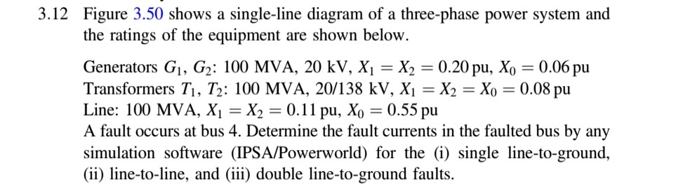 3.12 Figure 3.50 shows a single-line diagram of a three-phase power system and the ratings of the equipment are shown below. Generators Gi, G2: 100 MVA, 20 kV, Xi-X2-0.20 pu, Xo-0.06 pu Transformers T1, T2: 100 MVA, 20/1 38 kV, Xi =X2 = Xo = 0.08 pu Line: 100 MVA, Xi = X2 = 0.11 pu, Xo = 0.55 pu A fault occurs at bus 4, Determine the fault currents in the faulted bus by any simulation software (IPSA/Powerworld) for the (i) single line-to-ground, (i) line-to-line, and (iii) double line-to-ground faults.