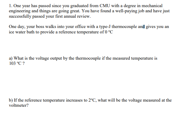 1. One year has passed since you graduated from CMU with a degree in mechanical engineering and things are going great. You have found a well-paying job and have just successfully passed your first annual review haspassessinceunggraluatedhavefundawell-payingjob One day, your boss walks into your office with a type-J thermocouple and gives you an ice water bath to provide a reference temperature of 0 °C a) What is the voltage output by the thermocouple if the measured temperature is 103 °C? b) If the reference temperature increases to 2°C, what will be the voltage measured at the voltmeter?