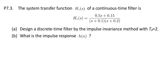 P7.3. The system transfer function He(s) of a continuous-time filter is H.(s)0.5s +0.15 (a) Design a discrete-time filter by the impulse invariance method with T-2. (b) What is the impulse response h(n)?