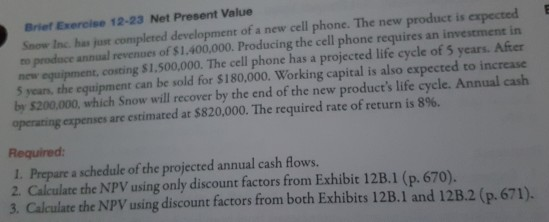 Briet Exereise 12-23 Net Present Value E Snow Inc has just completed development of a new cell phone. The new product is expected to prodace annual revenues of $1.400,000. Producing the cell phone requires an investment in costing $1,500,000. The cell phone has a projected life cycle of 5 years. After 5 years, the equipment can be sold for S180,000. Working capital is also expected to increase by$200.000, which Snow will recover by the end of the new products life cycle. Annual cash operating expenses are estimated at $820,000. The required rate of return is 89%. Required 1. Prepare a schedule of the projected annual cash flows. 2. Calculate the NPV using only discount factors from Exhibit 12B.1 (p. 670). 3. Calculate the NPV using discount factors from both Exhibits 12B. 1 and 12B.2 (p.671).