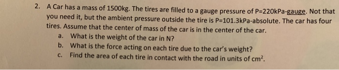 2. A Car has a mass of 1500kg. The tires are filled to a gauge pressure of P-220kPa-gauge. Not that you need it, but the ambient pressure outside the tire is P-101.3kPa-absolute. The car has four tires. Assume that the center of mass of the car is in the center of the car a. b. c. What is the weight of the car in N? What is the force acting on each tire due to the cars weight? Find the area of each tire in contact with the road in units of cm2
