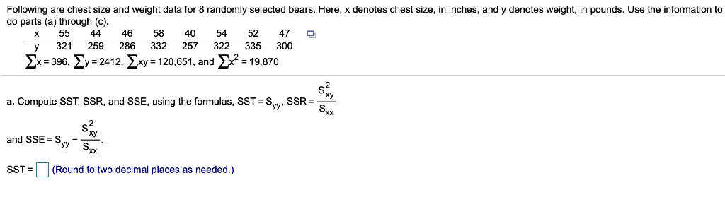 Following are chest size and weight data for 8 randomly selected bears. Here, x denotes chest size, in inches, and y denotes weight, in pounds. Use the information to do parts (a) through (c) x 55 44 46 58 4054 52 47 y 321259 286 332 257 322 335 300 ΣΧ-396, Σу-2412, ΣΧy-120,651, and ΣΧ2 = 19,870 y = 24 12, 〉 Xy = 120,651, and >x® = 19.870 a. Compute SST SSR, and SSE, using the formulas, SSTeSvv , SSR=- Xx and SSE = Syy-- SST = (Round to two decimal places as needed.)