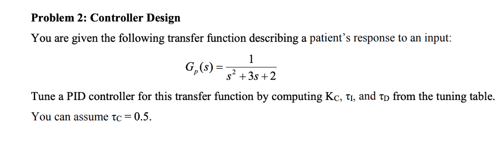 Problem 2: Controller Design You are given the following transfer function describing a patients response to an input: G, (s) s2 +3s +2 Tune a PID controller for this transfer function by computing Kc, TI, and to from the tuning table. You can assume TC = 0.5.