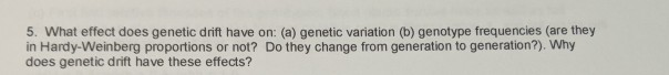 5. What effect does genetic drift have on: (a) genetic variation (b) genotype frequencies (are they in Hardy-Weinberg proport