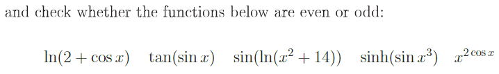 and check whether the functions below are even or odd: In(2 + cos x) tan(sinz) sin(İn(z2 +14)) sinh(sin 3) x2 cos x