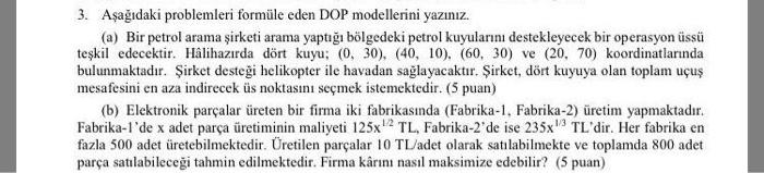 3. Aşağıdaki problemleri formüle eden DOP modellerini yazınız. (a) Bir petrol arama sirketi arama yaptığı bölgedeki petrol kuyularıni destekleyecek bir operasyon üssü teşkil edecektir. Hâlihazirda dört kuyu (0, 30), (40, 10), (60, 30 ve (20, 70) koordinatlarnda bulunmaktadır. Şirket desteği helikopter ile havadan sağlayacaktır. Şirket, dört kuyuya olan toplam uçuş mesafesini en aza indirecek üs noktasini seçmek istemektedir. (5 puan) (b) Elektronik parçalar üreten bir firma iki fabrikasında (Fabrika-1, Fabrika-2) üretim yapmaktadır. Fabrika-lde x adet parça üretiminin maliyeti 125x1 TL, Fabrika-2de ise 235x TLdir. Her fabrika en fazla 500 adet üretebilmektedir. Üretilen parçalar 10 TL/adet olarak satılabilmekte ve toplamda 800 adet parça satılabileceği tahmin edilmektedir. Firma kârını nasıl maksimize edebilir? (5 puan)