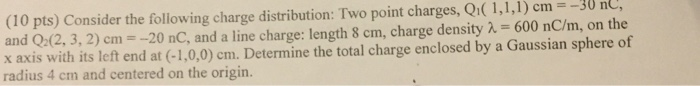 (10 pts) Consider the following charge distribution: Two point charges, Qr( 1,1,1) cm- -30 nU, and Q2(2, 3, 2) cm,--20 nC, and a line charge: length 8 cm, charge density -600 nCin, on the x axis with its left end at (-1,0,0) cm. Determine the total charge enclosed by a Gaussian sphere of radius 4 cm and centered on the origin.