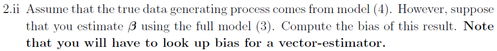 2.ii Assume that the true data generating process comes from model (4). However, suppose that you estimate using the full model (3). Compute the bias of this result. Note that you wil have to look p bias for a wector-cestinator.