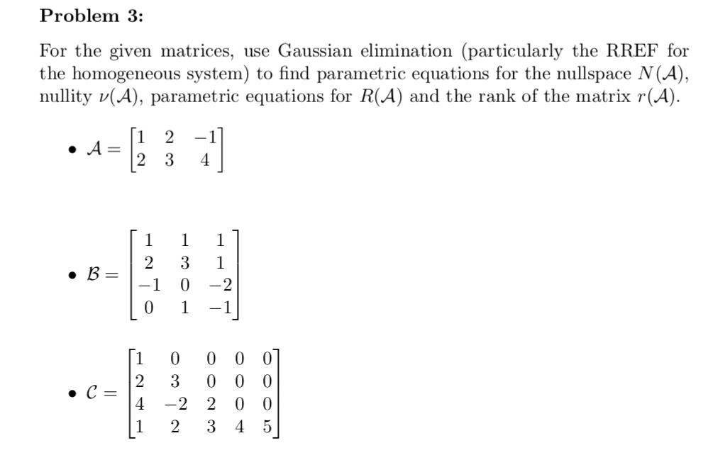 Problem 3: For the given matrices, use Gaussian elimination (particularly the RREF for the homogeneous system) to find parametric equations for the nullspace N(A) nullity v(A), parametric equations for R(A) and the rank of the matrix r(A) 1 2-1 1 02 0 -1 1 00 0 0 2 30 0 0 4 -2 2 0 0 1 23 4 5