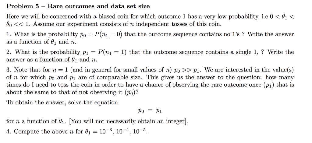 Problem 5 - Rare outcomes and data set size Here we will be concerned with a biased coin for which outcome 1 has a very low p