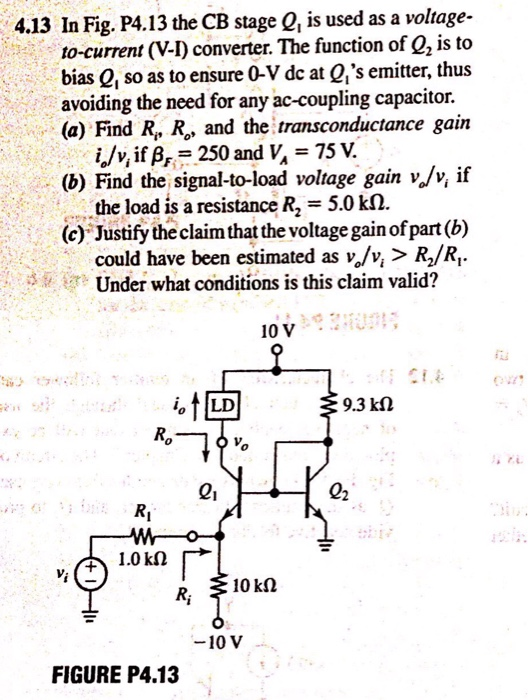 4.13 In Fig. P4.13 the CB stage Q, is used as a voltage- to-current (V-I) converter. The function of Q, is to bias Q, so as to ensure 0-V dc at Q,s emitter, thus avoiding the need for any ac-coupling capacitor. (a) Find R, R, and the transconductance gain (b) Find the signal-to-load voltage gain v./v, if (c) Justify the claim that the voltage gain ofpart (b) Under what conditions is this claim valid? i/v, if 250 and V 75 v. the load is a resistance R2-5.0 kΩ could have been estimated as v,/v, > R/R,. 10 V 9.3 kΩ 0 1.0kΩ R, 310k2 10 V FIGURE P4.13