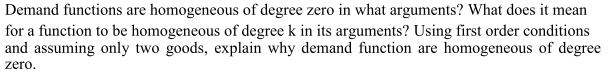 Demand functions are homogeneous of degree zero in what arguments? What does it mean for a function to be homogeneous of degree k in its arguments? Using first order conditions and assuming only two goods, explain why demand function are homogeneous of degree zero