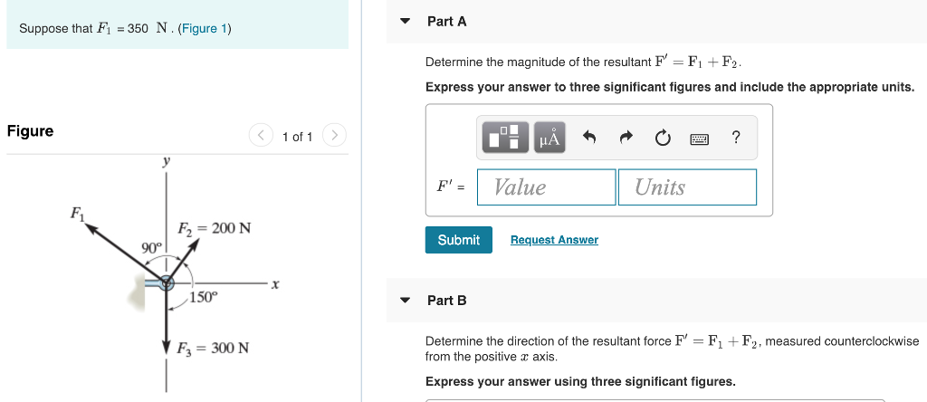 PartA Suppose that F1-350 N.(Figure 1) Determine the magnitude of the resultant F F+F2 Express your answer to three significant figures and include the appropriate units. Figure 〈 1011 > F-Value Units F2 200 N Submit Request Answer 90° 150 Part B Determine the direction of the resultant force FFF2, measured counterclockwise from the positive a axis Express your answer using three significant figures. F3 300N