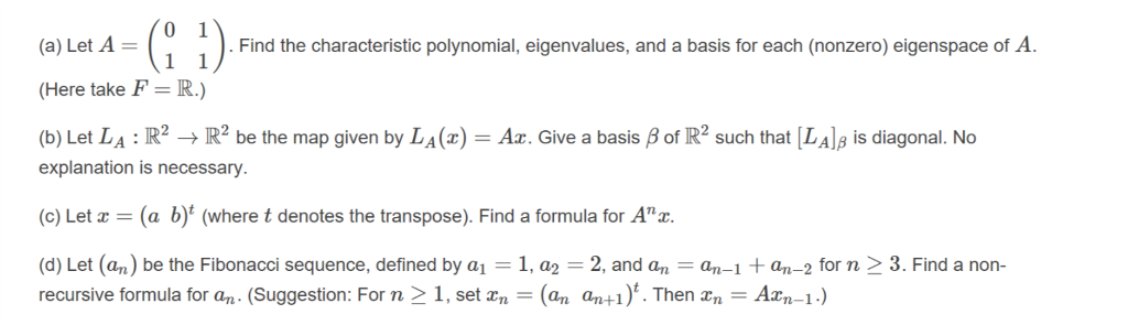 (a) Let A = Here take F-R.) (b) Let LA :R2 Find the characteristic polynomial, eigenvalues, and a basis for each (nonzero) eigenspace of A be the map given by LA() Az. Give a basis Bof R2 such that [LAls is diagonal. No explanation is necessary. (c) Let z = (a b)t (where t denotes the transpose). Find a formula for Anz. (d) Let (an) be the Fibonacci sequence, defined by a11, a2 2, and an -an-an-2 for n 3. Find a non- recursive formula for an. (Suggestion: For n 1, set zn (an an+i)t. Then n Axn-1.)