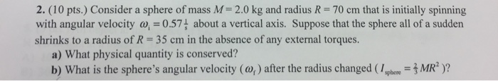 2. (10 pts.) Consider a sphere of mass M-2.0 kg and radius R- 70 cm that is initially spinning with angular velocity w,0.57 about a vertical axis. Suppose that the sphere all of a sudden shrinks to a radius of R 35 cm in the absence of any external torques. a) What physical quantity is conserved? b) What is the spheres angular velocity (o) after the radius changed ( phecre MR)?
