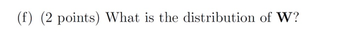 (f) (2 points) What is the distribution of W?