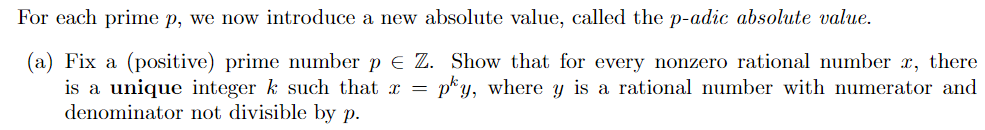 For each prime p, we now introduce a new absolute value, called the p-adic absolute value. (a) Fix a (positive) prime mumber p Z. Show that for every nonzero rational number , there is a unique integer k such that x = pky, where y Is a rational number with numerator and denominator not divisible by p.