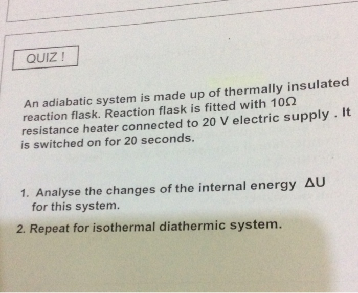 QUIZ ! An adiabatic system is made up of thermally insulated reaction flask. Reaction flask is fitted with 102 resistance hea