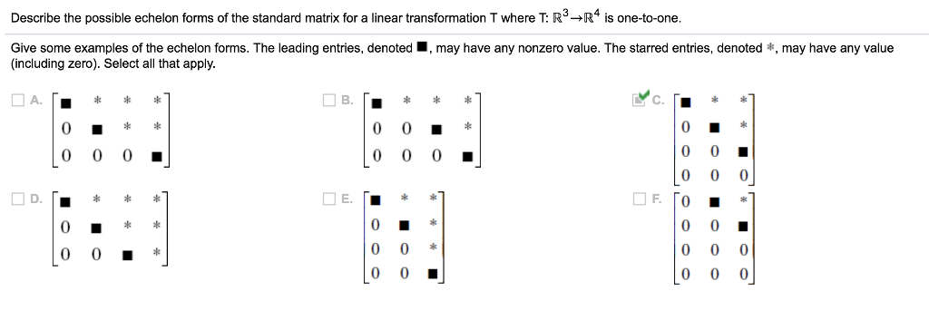 Describe the possible echelon forms of the standard matrix for a linear transformation T where T: R3-R4 is one-to-one Give some examples of the echelon forms. The leading entries, denoted (including zero). Select all that apply may have any nonzero value. The starred entries, denoted *, may have any value 0 0 0. E.