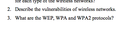 or cach type Ol the Wireless networKS! Describe the vulnerabilities of wireless networks. What are the WEP, WPA and WPA2 protocols? 2. 3.
