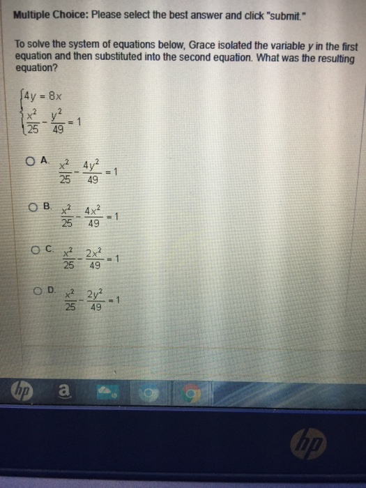 Multiple Choice: Please select the best answer and click submit To solve the system of equations below, Grace isolated the variable y in the first equation and then substituted into the second equation. What was the resulting equation? 25 49 25 49 25 49 25 49 020 25 49