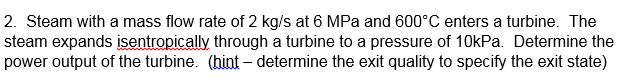 2. Steam with a mass flow rate of 2 kg/s at 6 MPa and 600°C enters a turbine. The steam expands isentropically through a turbine to a pressure of 10kPa. Determine the power output of the turbine. (hint - determine the exit quality to specify the exit state)