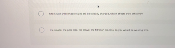 filters with smaller pore sizes are electrically charged, which affects their efficiency. the smaller the pore size, the slow